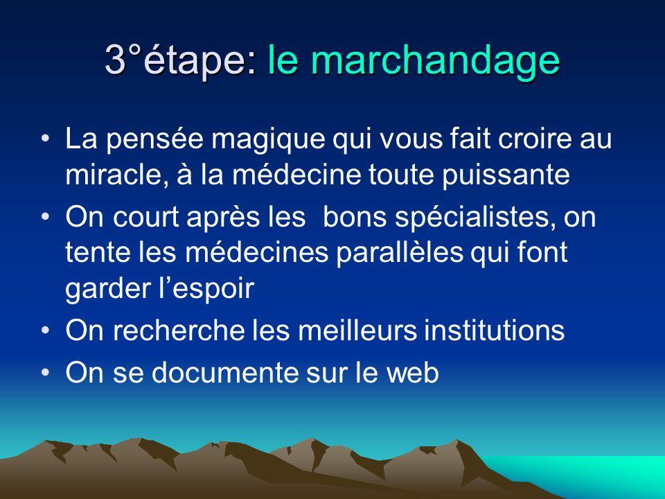 3°étape: le marchandage La pensée magique qui vous fait croire au miracle, à la médecine toute puissante On court après les bons spécialistes, on tent