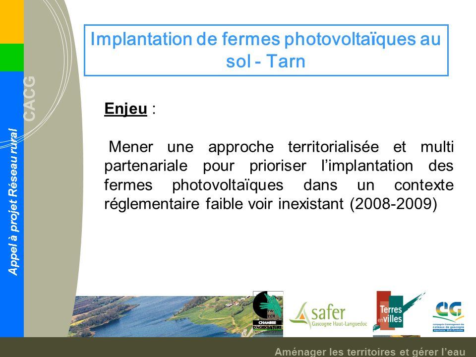 Aménager les territoires et gérer leau CACG Appel à projet Réseau rural Implantation de fermes photovoltaïques au sol - Tarn Enjeu : Mener une approche territorialisée et multi partenariale pour prioriser limplantation des fermes photovoltaïques dans un contexte réglementaire faible voir inexistant (2008-2009)