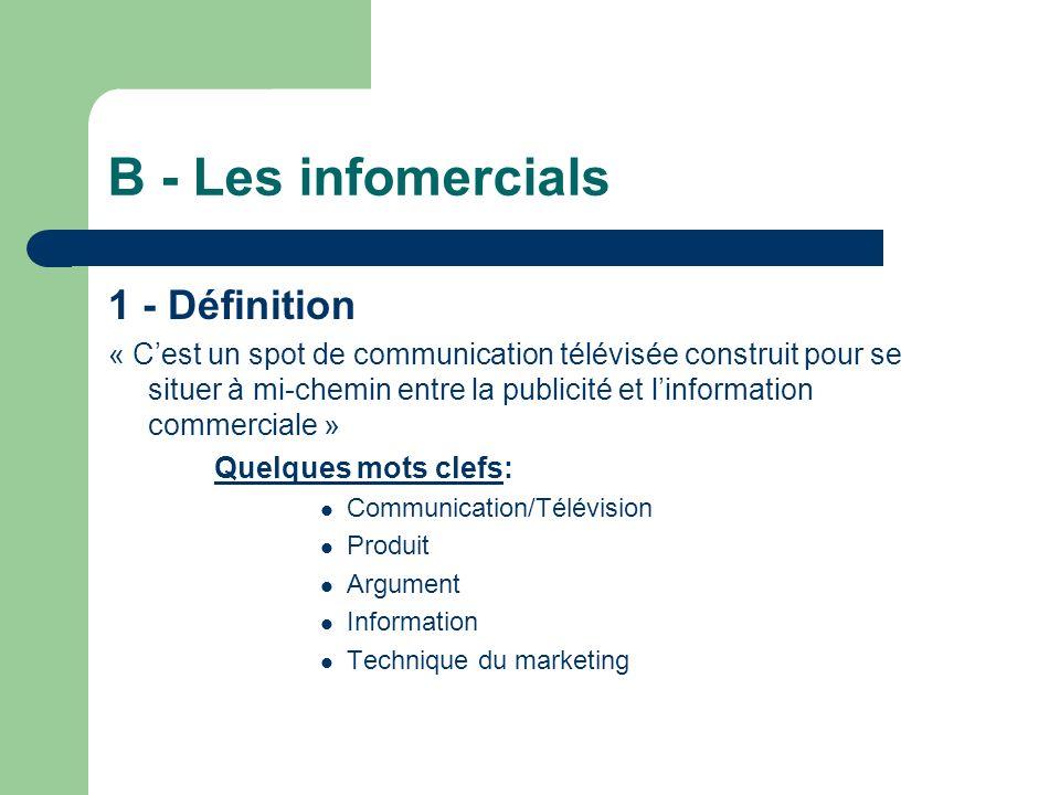 B - Les infomercials 1 - Définition « Cest un spot de communication télévisée construit pour se situer à mi-chemin entre la publicité et linformation