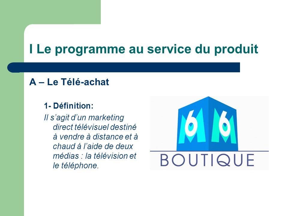I Le programme au service du produit A – Le Télé-achat 1- Définition: Il sagit dun marketing direct télévisuel destiné à vendre à distance et à chaud