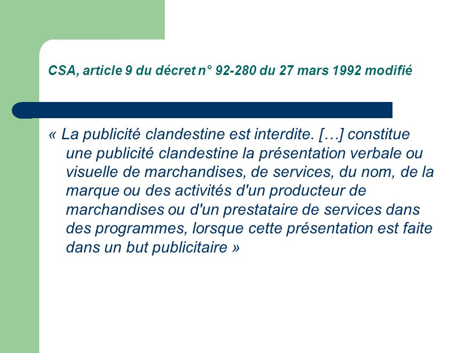 CSA, article 9 du décret n° 92-280 du 27 mars 1992 modifié « La publicité clandestine est interdite. […] constitue une publicité clandestine la présen