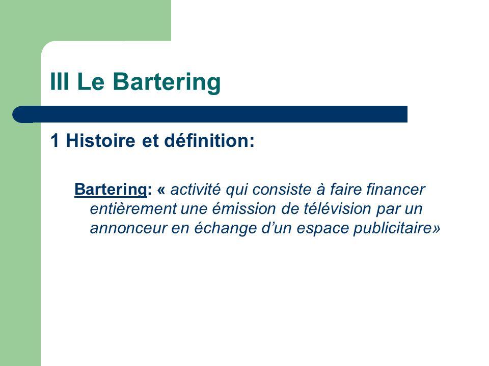 III Le Bartering 1 Histoire et définition: Bartering: « activité qui consiste à faire financer entièrement une émission de télévision par un annonceur