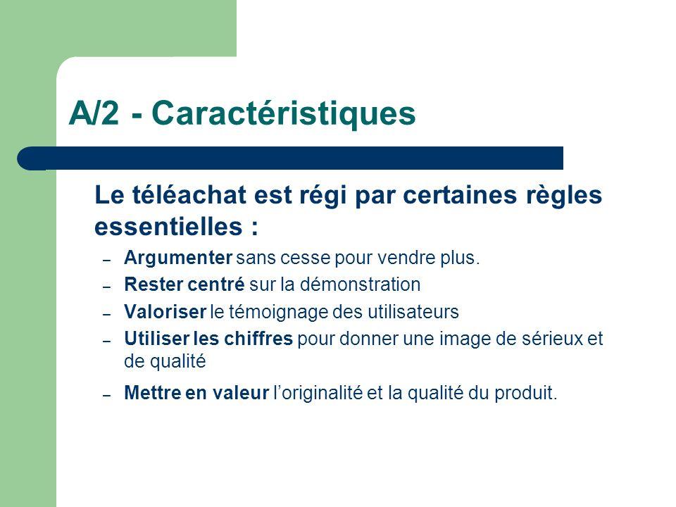 A/2 - Caractéristiques Le téléachat est régi par certaines règles essentielles : – Argumenter sans cesse pour vendre plus. – Rester centré sur la démo