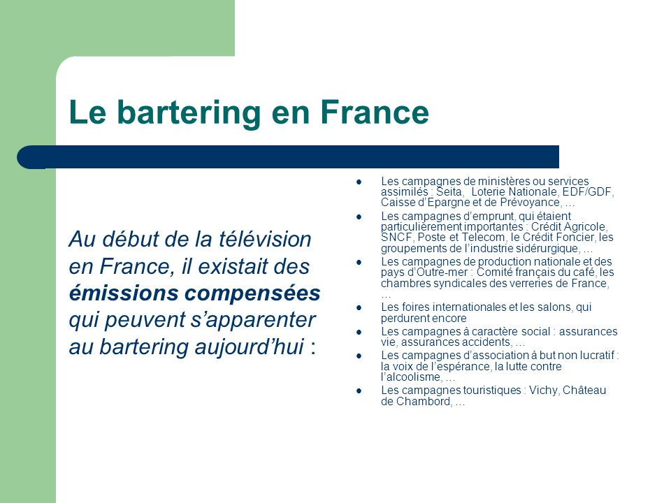 Le bartering en France Au début de la télévision en France, il existait des émissions compensées qui peuvent sapparenter au bartering aujourdhui : Les