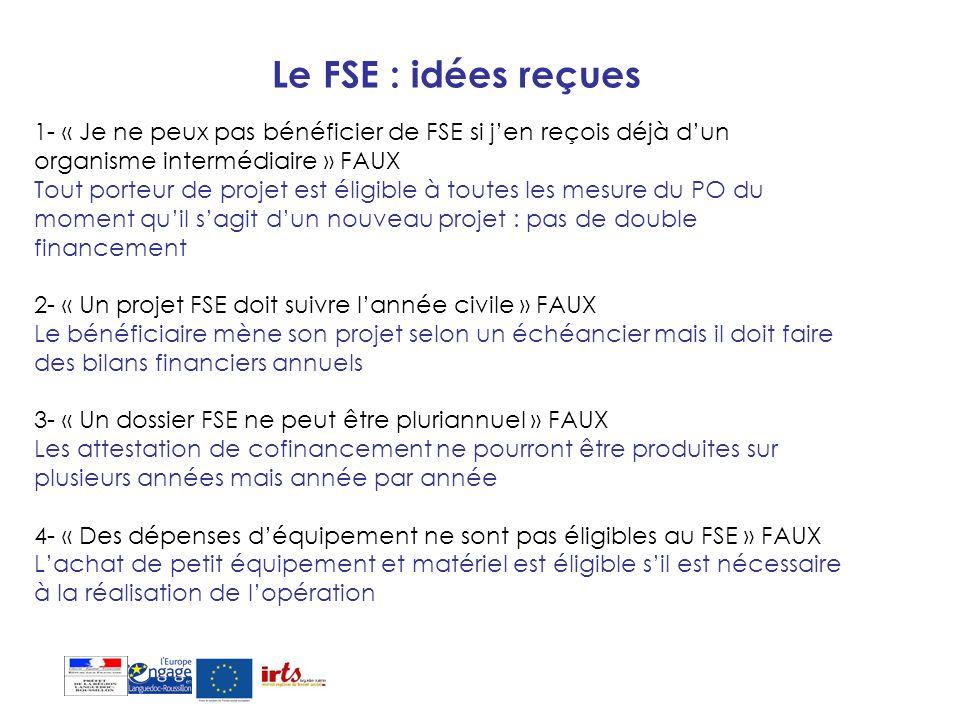 Le FSE : idées reçues 1- « Je ne peux pas bénéficier de FSE si jen reçois déjà dun organisme intermédiaire » FAUX Tout porteur de projet est éligible