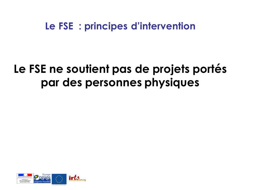 Le FSE : principes dintervention Le FSE ne soutient pas de projets portés par des personnes physiques