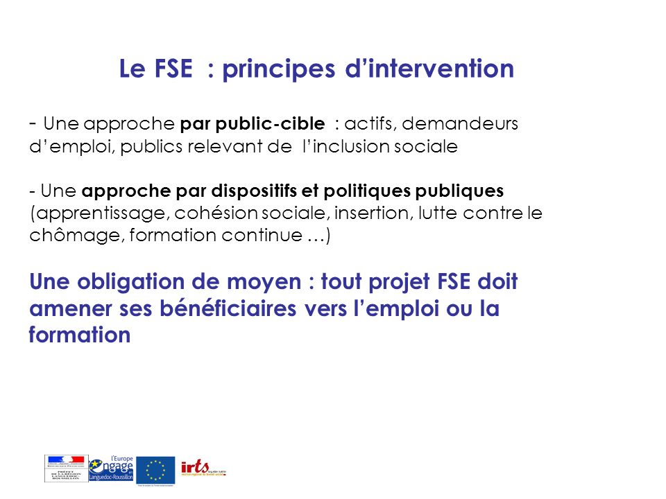 Le FSE renforce les politiques publiques Le Fonds social européen cofinance des projets cofinancés 1)LEtat Les politiques de lemploi, de laccompagnement des mutations économiques et de la cohésion 2) Les collectivités territoriales en appui de leurs compétences - Régions (apprentissage, formation des demandeurs demploi, accompagnement des créateurs dentreprises) -Départements (accompagnement des bénéficiaires de minima sociaux) -Agglomérations (PLIE, développement économique) -Communes (insertion)