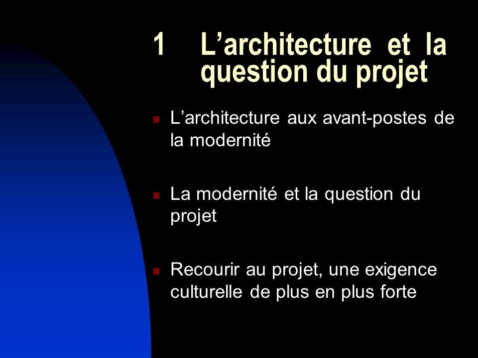 1 Larchitecture et la question du projet Larchitecture aux avant-postes de la modernité La modernité et la question du projet Recourir au projet, une exigence culturelle de plus en plus forte