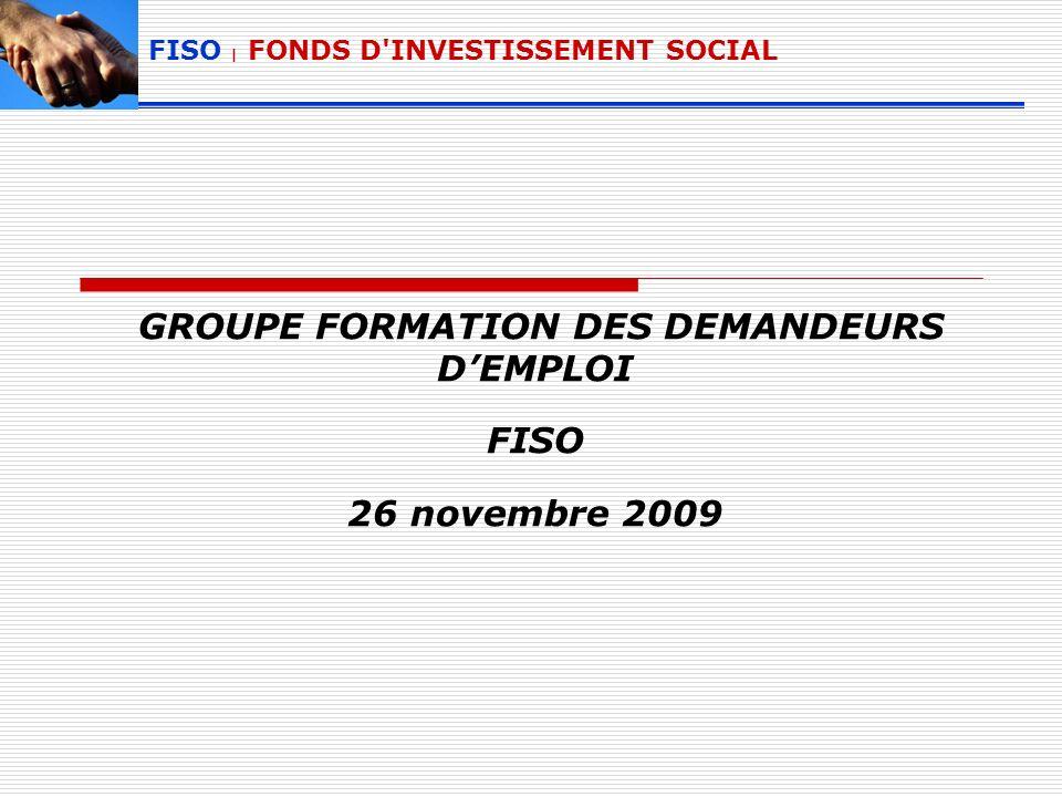 GROUPE FORMATION DES DEMANDEURS DEMPLOI FISO 26 novembre 2009 FISO | FONDS D'INVESTISSEMENT SOCIAL