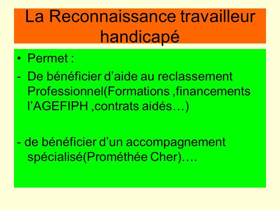 La Reconnaissance travailleur handicapé Permet : -De bénéficier daide au reclassement Professionnel(Formations,financements lAGEFIPH,contrats aidés…)
