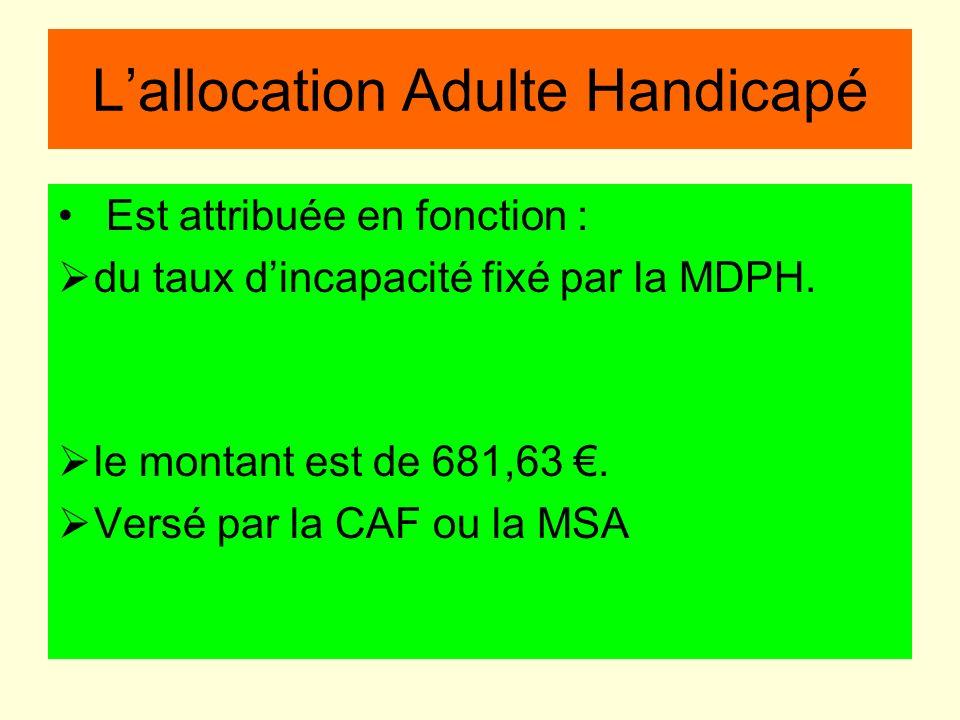 Lallocation Adulte Handicapé Est attribuée en fonction : du taux dincapacité fixé par la MDPH. le montant est de 681,63. Versé par la CAF ou la MSA