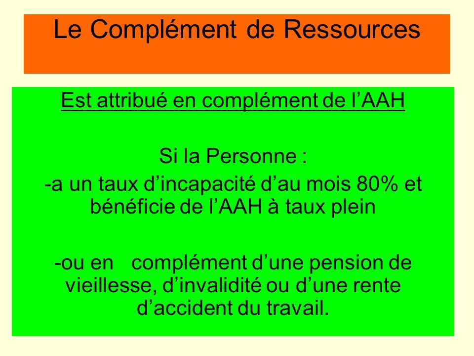Le Complément de Ressources Est attribué en complément de lAAH Si la Personne : -a un taux dincapacité dau mois 80% et bénéficie de lAAH à taux plein