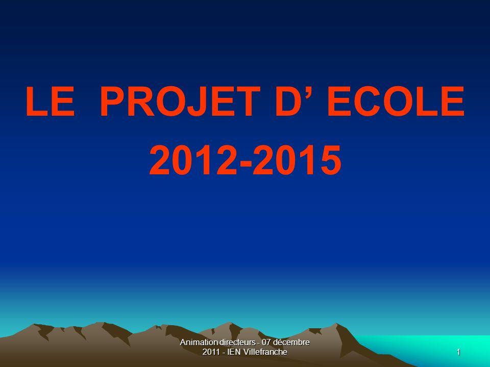 Animation directeurs - 07 décembre 2011 - IEN Villefranche1 LE PROJET D ECOLE 2012-2015