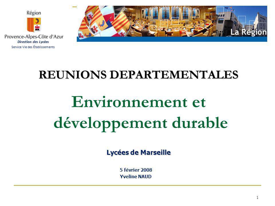1 REUNIONS DEPARTEMENTALES Lycées de Marseille REUNIONS DEPARTEMENTALES Environnement et développement durable Lycées de Marseille 5 février 2008 Yveline NAUD Direction des Lycées Service Vie des Établissements