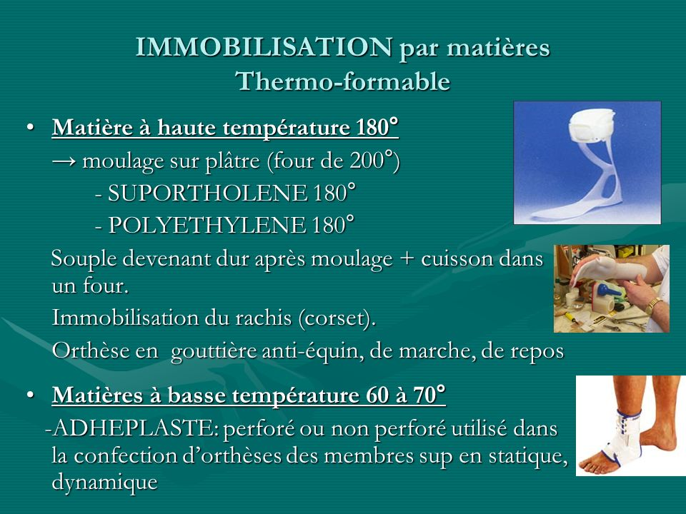 IMMOBILISATION par matières Thermo-formable Matière à haute température 180°Matière à haute température 180° moulage sur plâtre (four de 200°) moulage