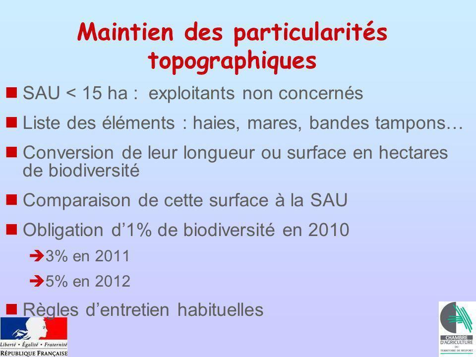 Maintien des particularités topographiques SAU < 15 ha : exploitants non concernés Liste des éléments : haies, mares, bandes tampons… Conversion de leur longueur ou surface en hectares de biodiversité Comparaison de cette surface à la SAU Obligation d1% de biodiversité en 2010 3% en 2011 5% en 2012 Règles dentretien habituelles