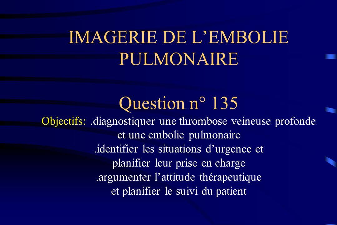 IMAGERIE DE LEMBOLIE PULMONAIRE Question n° 135 Objectifs:.diagnostiquer une thrombose veineuse profonde et une embolie pulmonaire.identifier les situ
