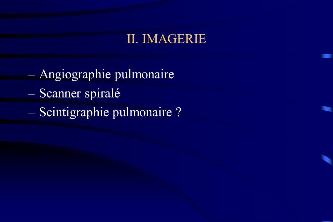II. IMAGERIE –Angiographie pulmonaire –Scanner spiralé –Scintigraphie pulmonaire ?