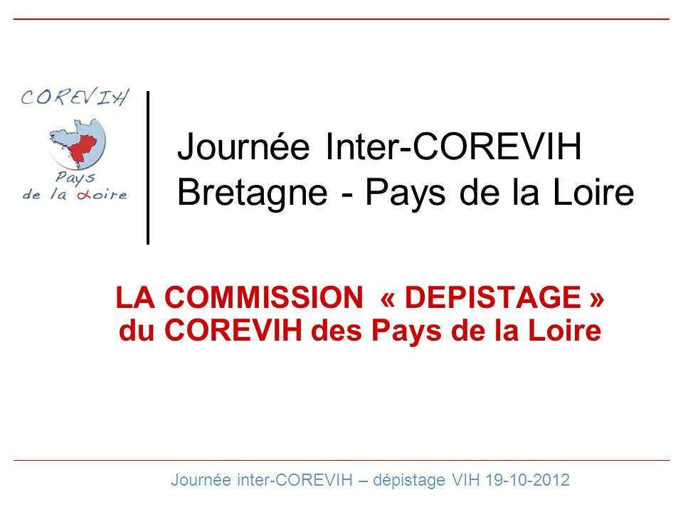 Journée Inter-COREVIH Bretagne - Pays de la Loire LA COMMISSION « DEPISTAGE » du COREVIH des Pays de la Loire Journée inter-COREVIH – dépistage VIH 19-10-2012