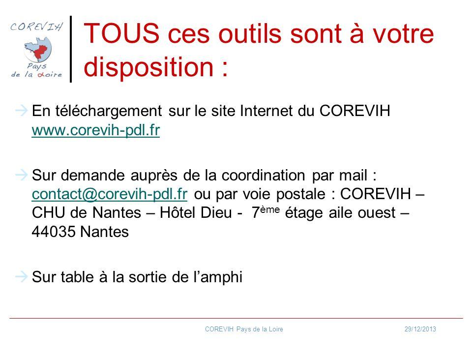 TOUS ces outils sont à votre disposition : En téléchargement sur le site Internet du COREVIH www.corevih-pdl.fr www.corevih-pdl.fr Sur demande auprès de la coordination par mail : contact@corevih-pdl.fr ou par voie postale : COREVIH – CHU de Nantes – Hôtel Dieu - 7 ème étage aile ouest – 44035 Nantes contact@corevih-pdl.fr Sur table à la sortie de lamphi 29/12/2013COREVIH Pays de la Loire