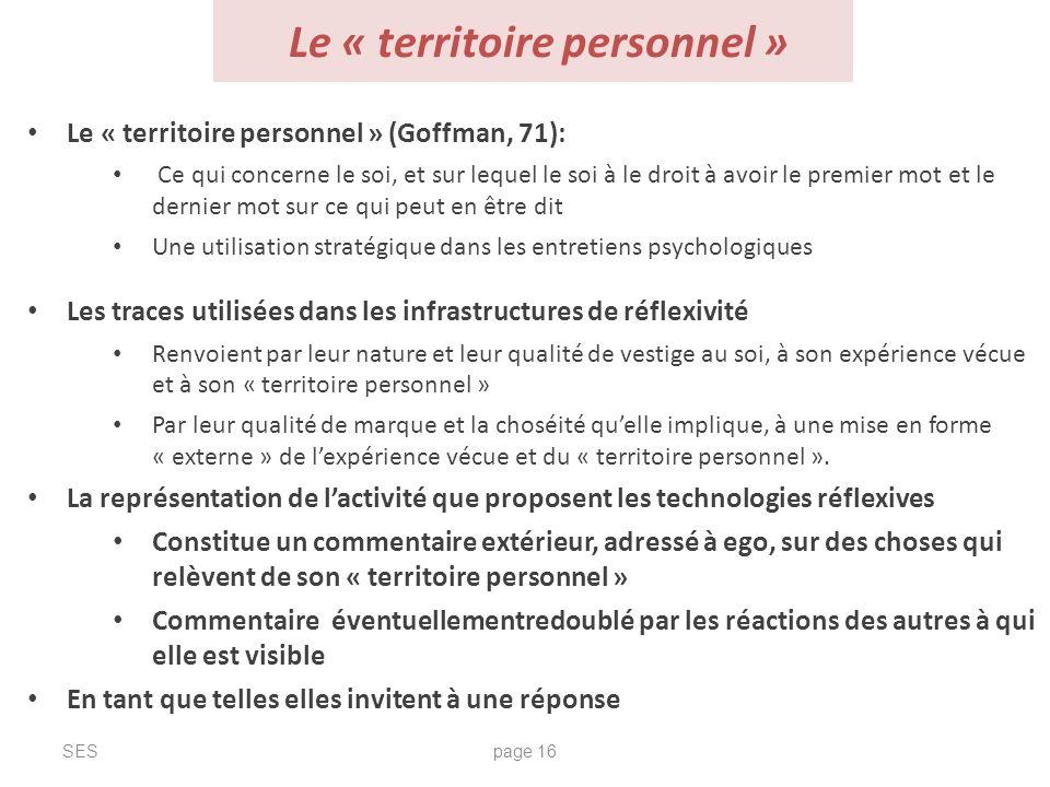 Le « territoire personnel » SESpage 16 Le « territoire personnel » (Goffman, 71): Ce qui concerne le soi, et sur lequel le soi à le droit à avoir le p