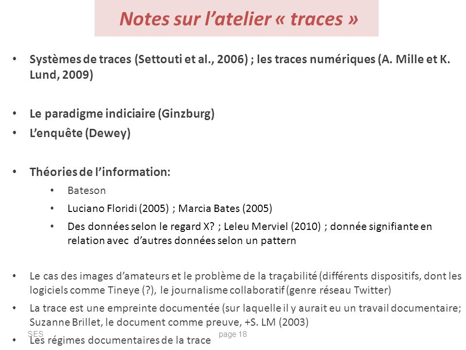 Notes sur latelier « traces » SESpage 18 Systèmes de traces (Settouti et al., 2006) ; les traces numériques (A. Mille et K. Lund, 2009) Le paradigme i