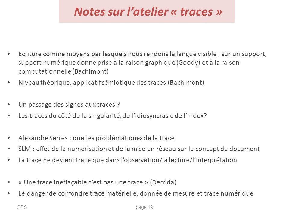Notes sur latelier « traces » SESpage 19 Ecriture comme moyens par lesquels nous rendons la langue visible ; sur un support, support numérique donne p