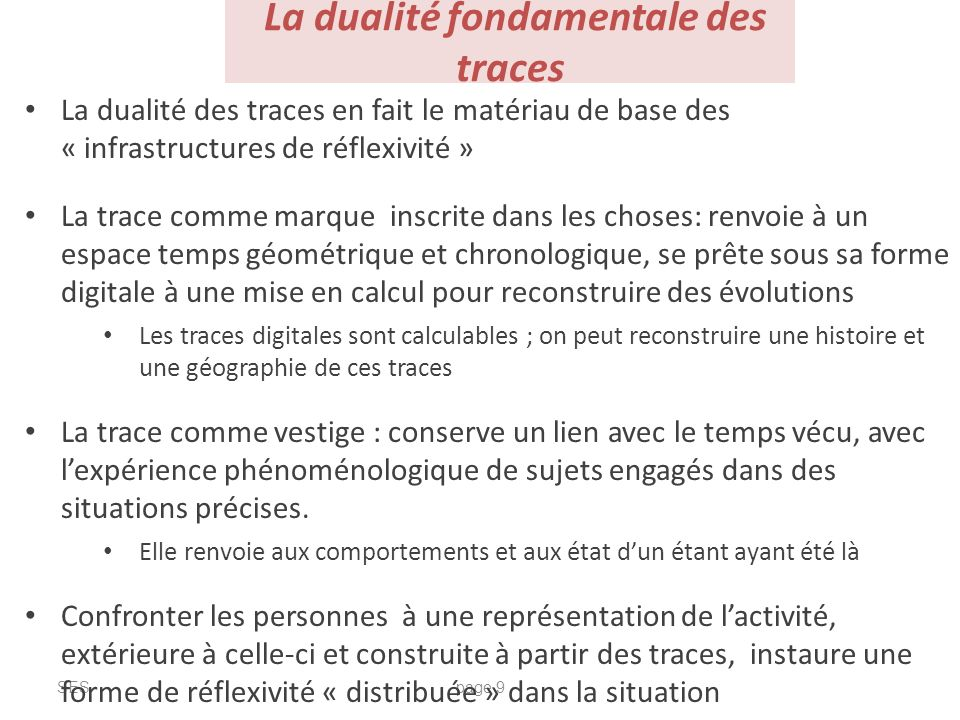La dualité fondamentale des traces SESpage 9 La dualité des traces en fait le matériau de base des « infrastructures de réflexivité » La trace comme m
