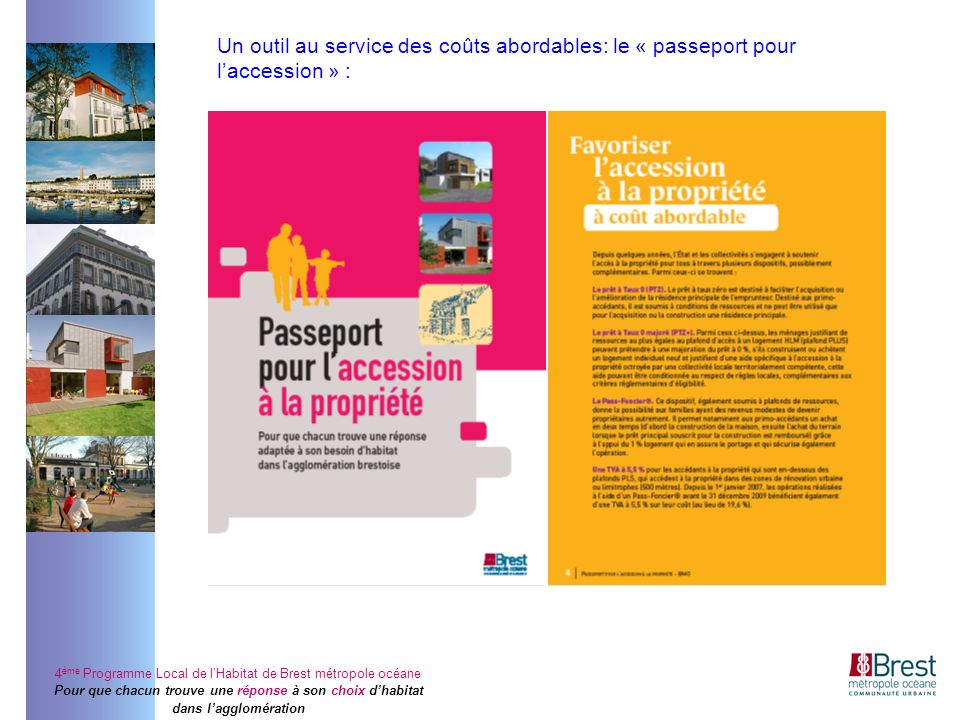 4 ème Programme Local de lHabitat de Brest métropole océane Pour que chacun trouve une réponse à son choix dhabitat dans lagglomération Un outil au service des coûts abordables: le « passeport pour laccession » :