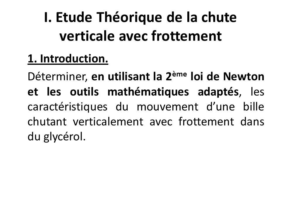 I. Etude Théorique de la chute verticale avec frottement 1. Introduction. Déterminer, en utilisant la 2 ème loi de Newton et les outils mathématiques