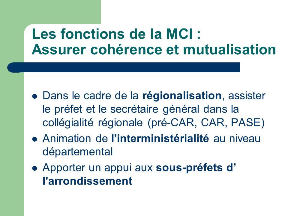 Les fonctions de la MCI : Assurer cohérence et mutualisation Dans le cadre de la régionalisation, assister le préfet et le secrétaire général dans la