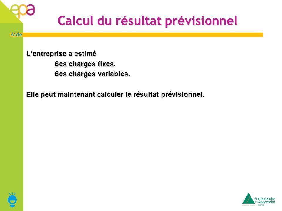 16 Aide Calcul du résultat prévisionnel Lentreprise a estimé Ses charges fixes, Ses charges variables. Elle peut maintenant calculer le résultat prévi