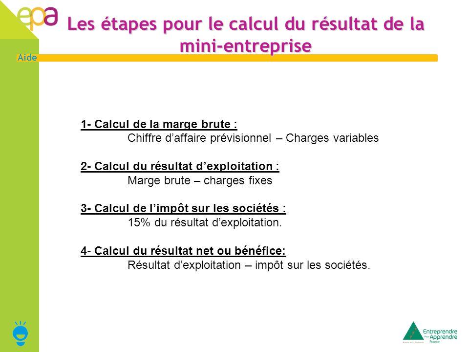 17 Aide Les étapes pour le calcul du résultat de la mini-entreprise 1- Calcul de la marge brute : Chiffre daffaire prévisionnel – Charges variables 2-