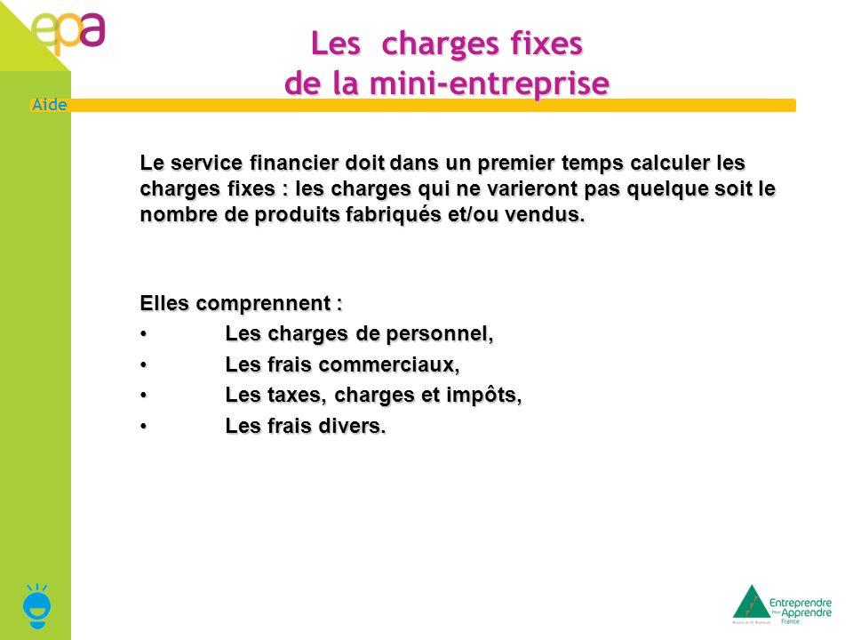 5 Aide Les charges fixes de la mini-entreprise Le service financier doit dans un premier temps calculer les charges fixes : les charges qui ne variero