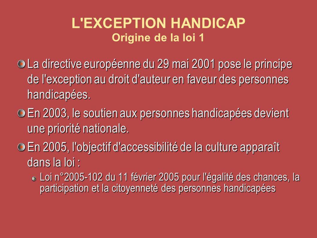 L EXCEPTION HANDICAP Origine de la loi 1 La directive européenne du 29 mai 2001 pose le principe de l exception au droit d auteur en faveur des personnes handicapées.