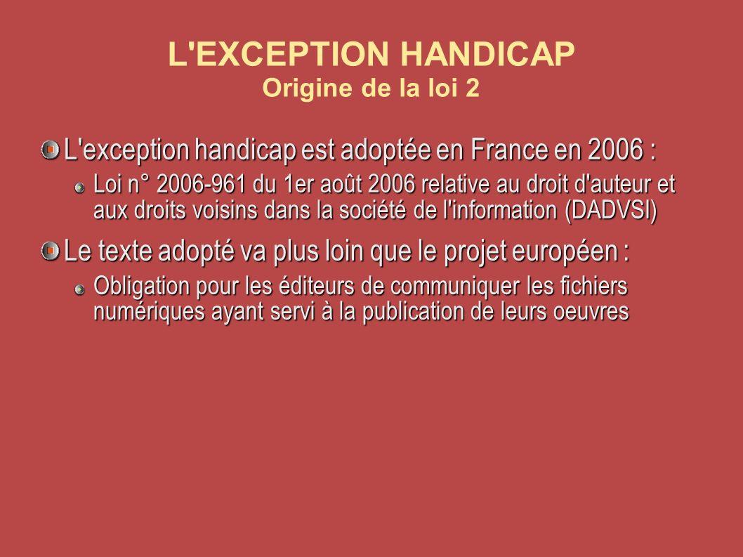 L EXCEPTION HANDICAP Origine de la loi 2 L exception handicap est adoptée en France en 2006 : Loi n° 2006-961 du 1er août 2006 relative au droit d auteur et aux droits voisins dans la société de l information (DADVSI) Le texte adopté va plus loin que le projet européen : Obligation pour les éditeurs de communiquer les fichiers numériques ayant servi à la publication de leurs oeuvres