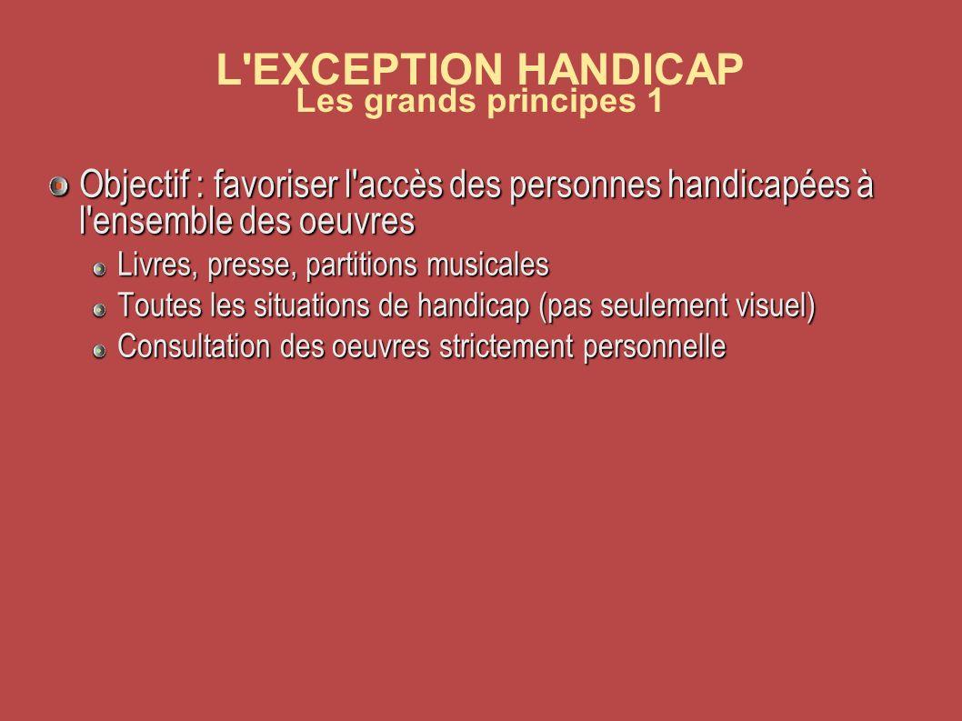 L EXCEPTION HANDICAP Les grands principes 1 Objectif : favoriser l accès des personnes handicapées à l ensemble des oeuvres Livres, presse, partitions musicales Toutes les situations de handicap (pas seulement visuel) Consultation des oeuvres strictement personnelle