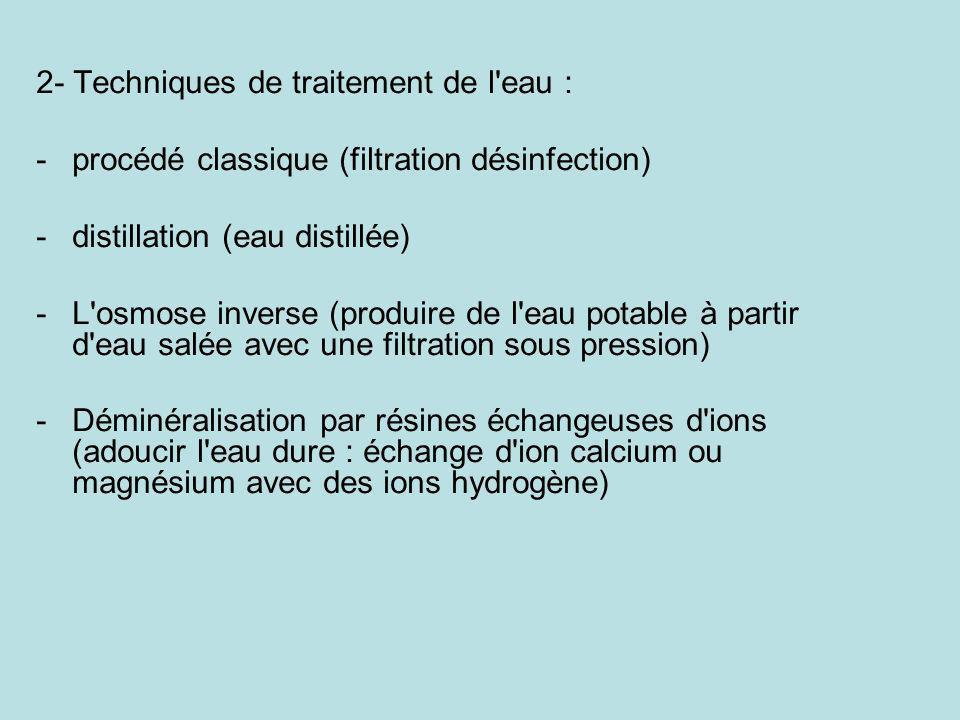 2- Techniques de traitement de l'eau : -procédé classique (filtration désinfection) -distillation (eau distillée) -L'osmose inverse (produire de l'eau