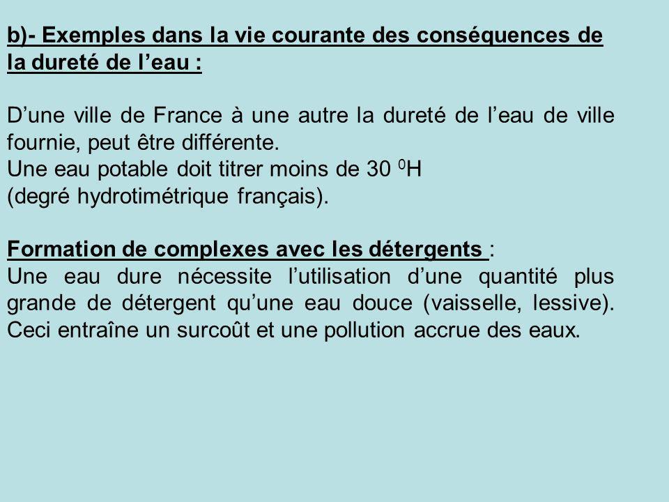 b)- Exemples dans la vie courante des conséquences de la dureté de leau : Dune ville de France à une autre la dureté de leau de ville fournie, peut êt
