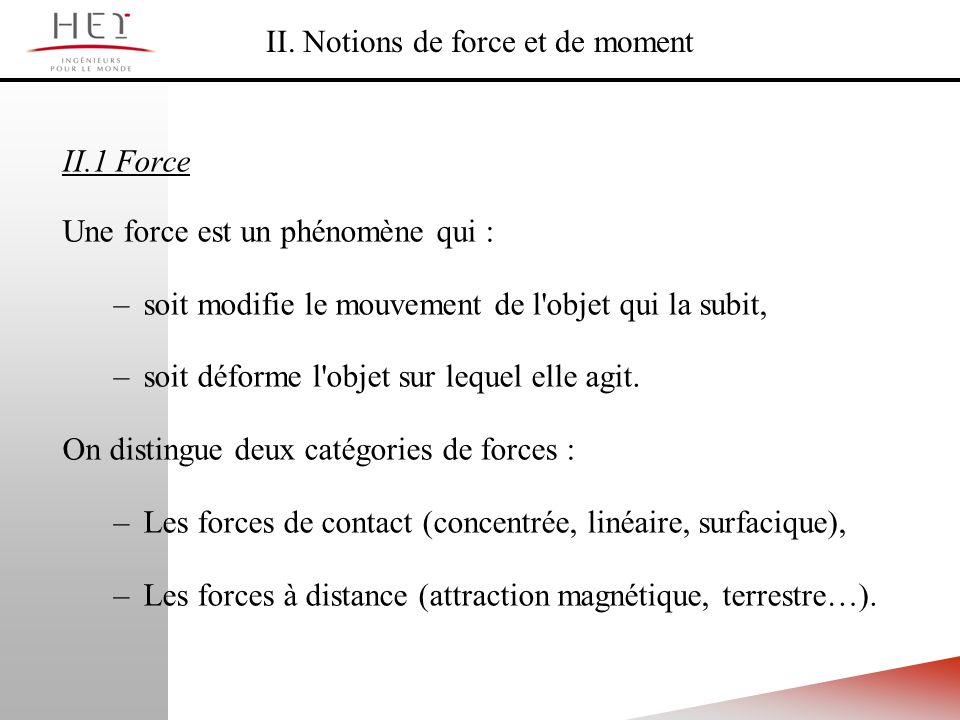 II. Notions de force et de moment II.1 Force Une force est un phénomène qui : –soit modifie le mouvement de l'objet qui la subit, –soit déforme l'obje