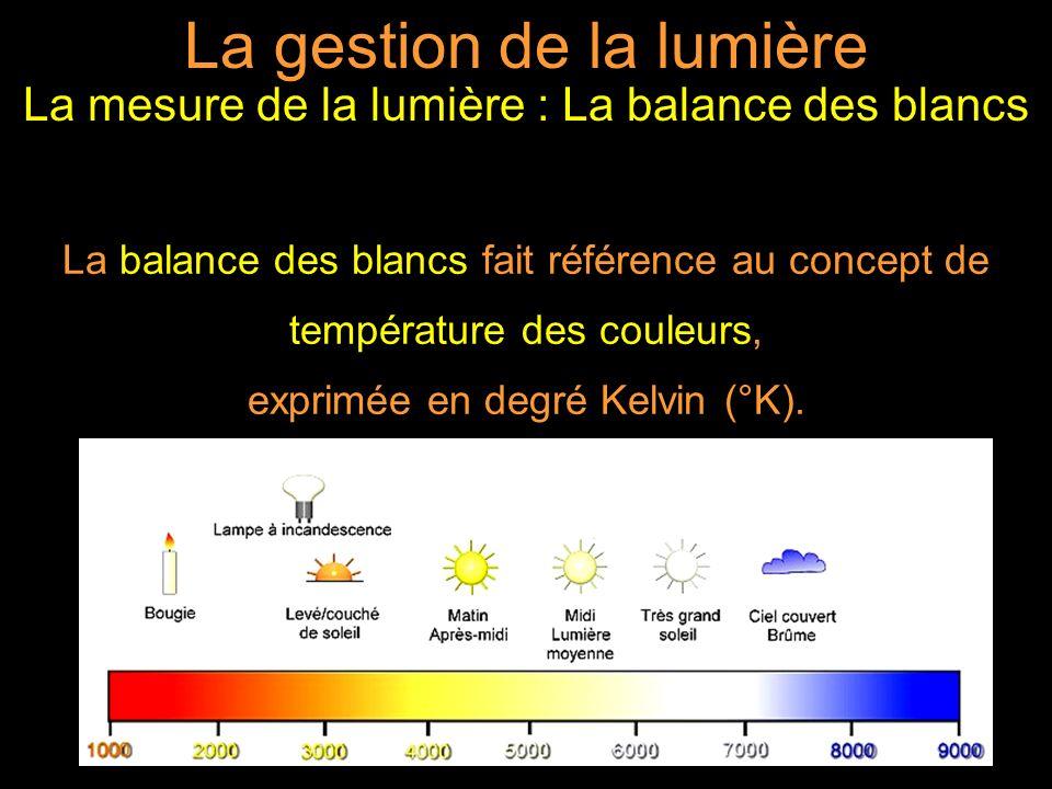 La gestion de la lumière La mesure de la lumière : La balance des blancs La balance des blancs fait référence au concept de température des couleurs, exprimée en degré Kelvin (°K).