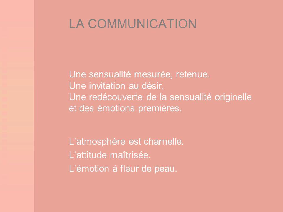 LA COMMUNICATION Latmosphère est charnelle. Lattitude maîtrisée. Lémotion à fleur de peau. Une sensualité mesurée, retenue. Une invitation au désir. U