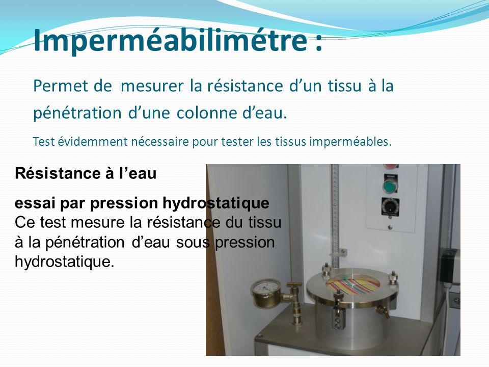 Imperméabilimétre : Permet de mesurer la résistance dun tissu à la pénétration dune colonne deau. Test évidemment nécessaire pour tester les tissus im