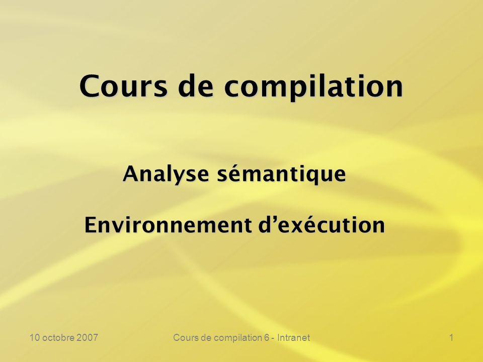 10 octobre 2007Cours de compilation 6 - Intranet1 Cours de compilation Analyse sémantique Environnement dexécution