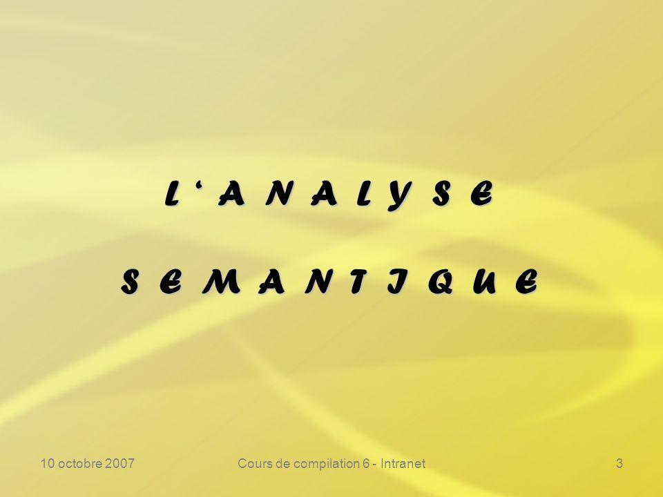 10 octobre 2007Cours de compilation 6 - Intranet3 L A N A L Y S E S E M A N T I Q U E