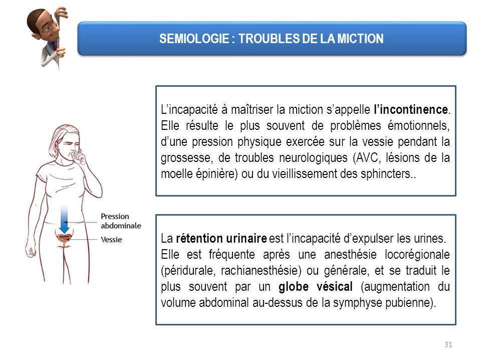 31 SEMIOLOGIE : TROUBLES DE LA MICTION Lincapacité à maîtriser la miction sappelle lincontinence. Elle résulte le plus souvent de problèmes émotionnel