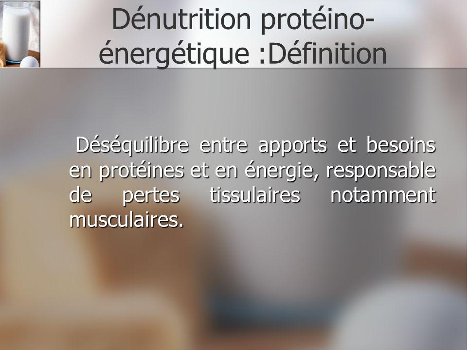 Dénutrition protéino- énergétique :Définition Déséquilibre entre apports et besoins en protéines et en énergie, responsable de pertes tissulaires nota
