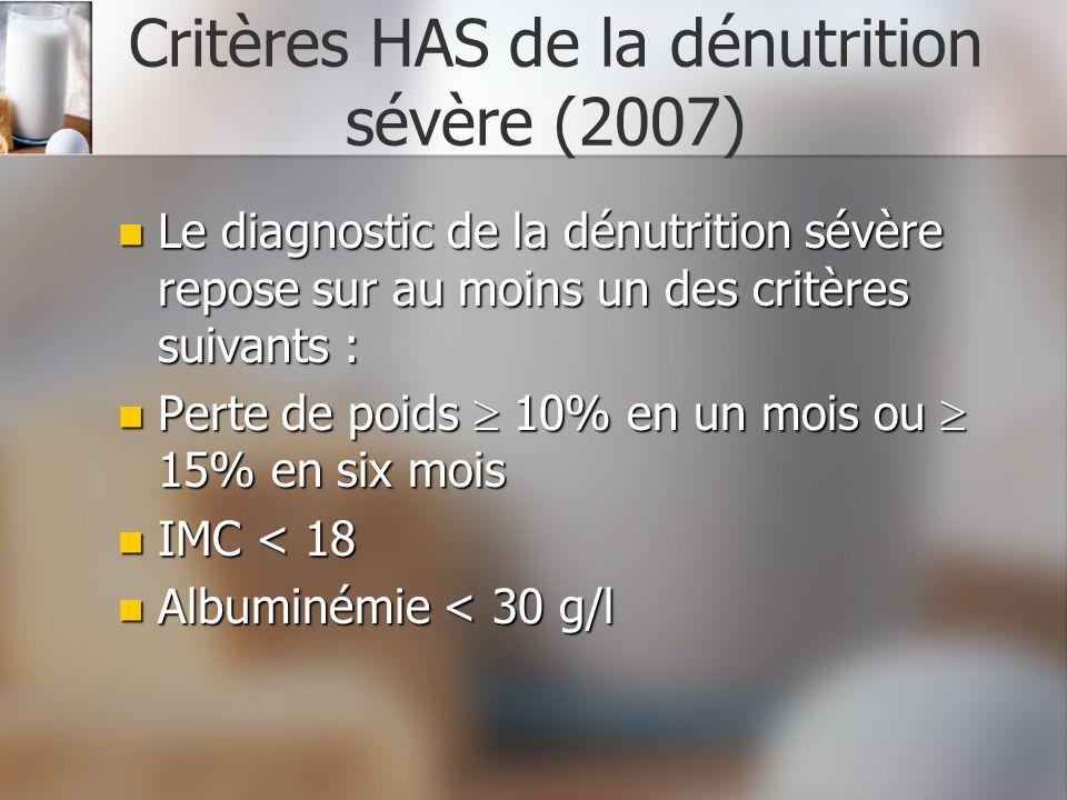 Critères HAS de la dénutrition sévère (2007) Le diagnostic de la dénutrition sévère repose sur au moins un des critères suivants : Le diagnostic de la