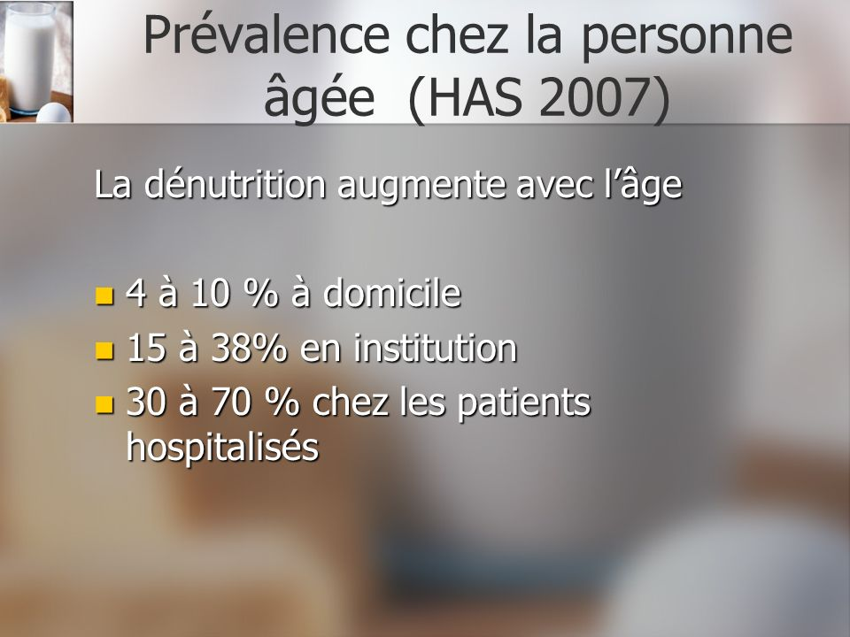Prévalence chez la personne âgée (HAS 2007) La dénutrition augmente avec lâge 4 à 10 % à domicile 4 à 10 % à domicile 15 à 38% en institution 15 à 38%