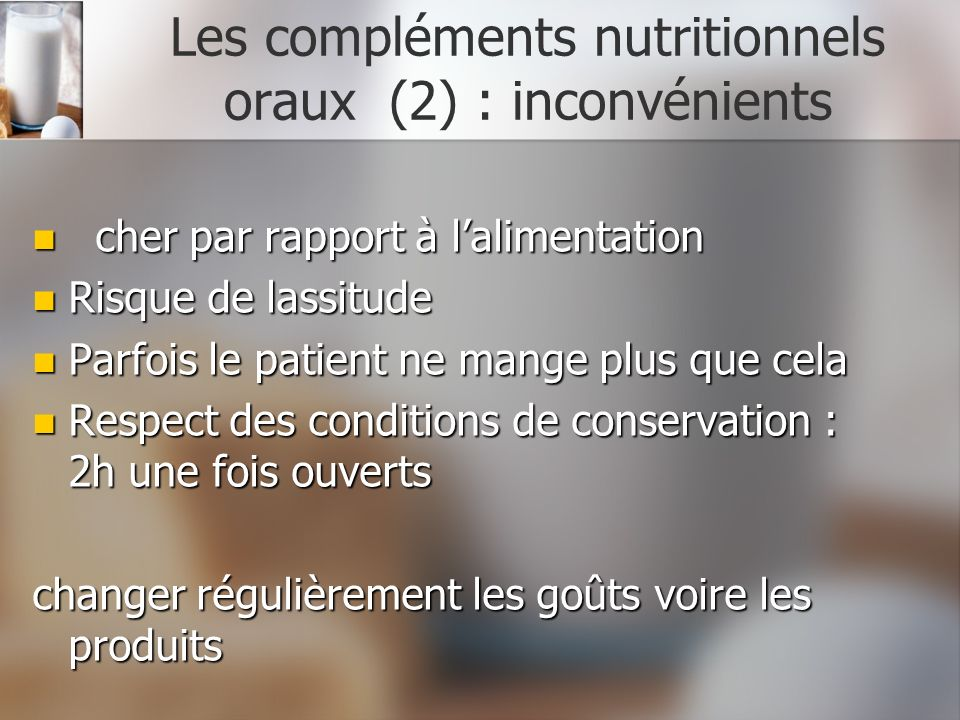 Les compléments nutritionnels oraux (2) : inconvénients cher par rapport à lalimentation cher par rapport à lalimentation Risque de lassitude Risque d